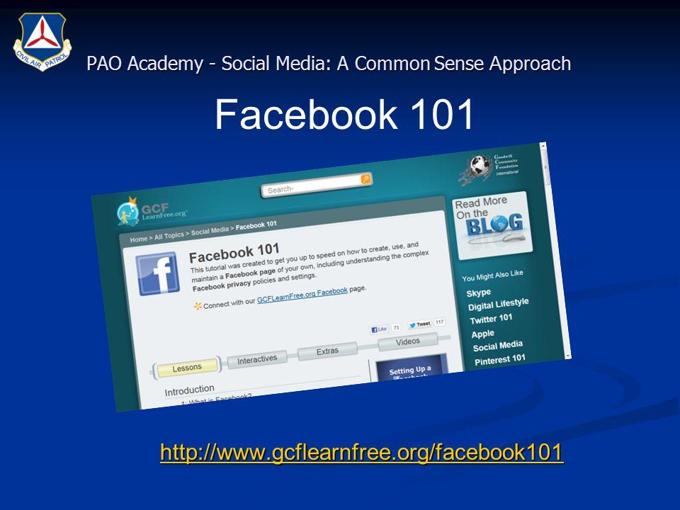 PAO Academy - Social Media: A Common Sense Approach http://www.gcflearnfree.org/facebook101 http://www.gcflearnfree.org/facebook101http://www.gcflearnfree.org/facebook101 Facebook 101