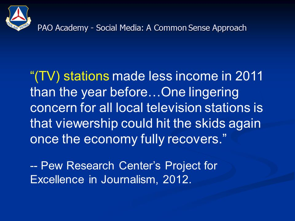 PAO Academy - Social Media: A Common Sense Approach (TV) stations made less income in 2011 than the year before…One lingering concern for all local television stations is that viewership could hit the skids again once the economy fully recovers. -- Pew Research Center's Project for Excellence in Journalism, 2012.