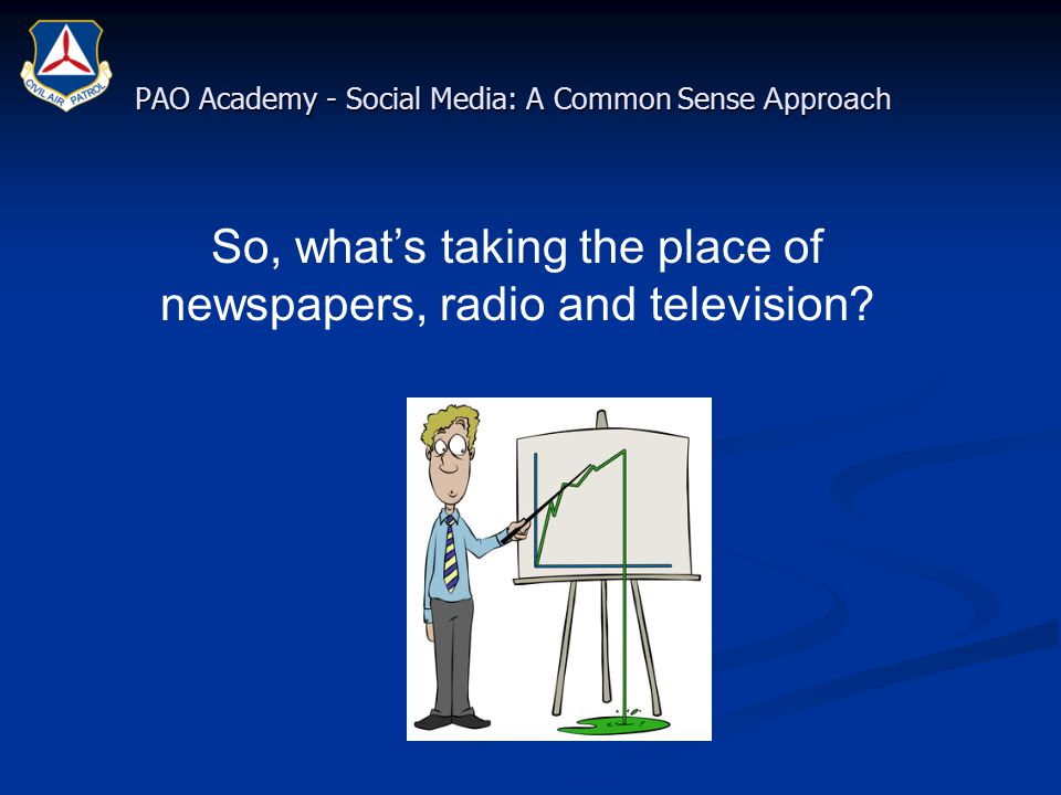 PAO Academy - Social Media: A Common Sense Approach So, what's taking the place of newspapers, radio and television?