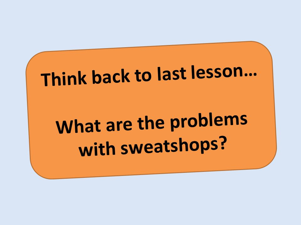 Think back to last lesson… What are the problems with sweatshops?