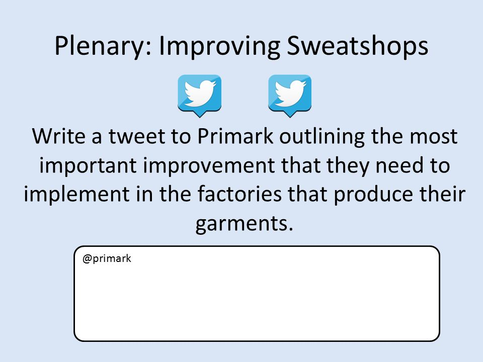 Plenary: Improving Sweatshops Write a tweet to Primark outlining the most important improvement that they need to implement in the factories that produce their garments.