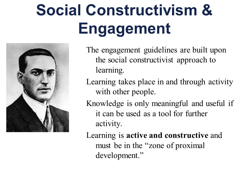 Social Constructivism & Engagement The engagement guidelines are built upon the social constructivist approach to learning.