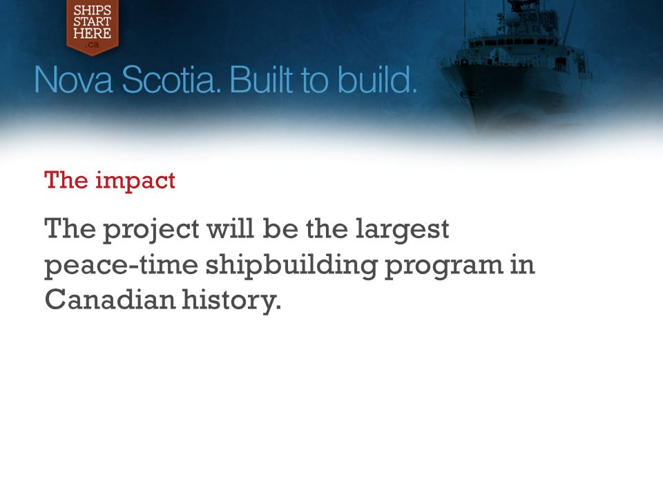The impact The project will be the largest peace-time shipbuilding program in Canadian history.