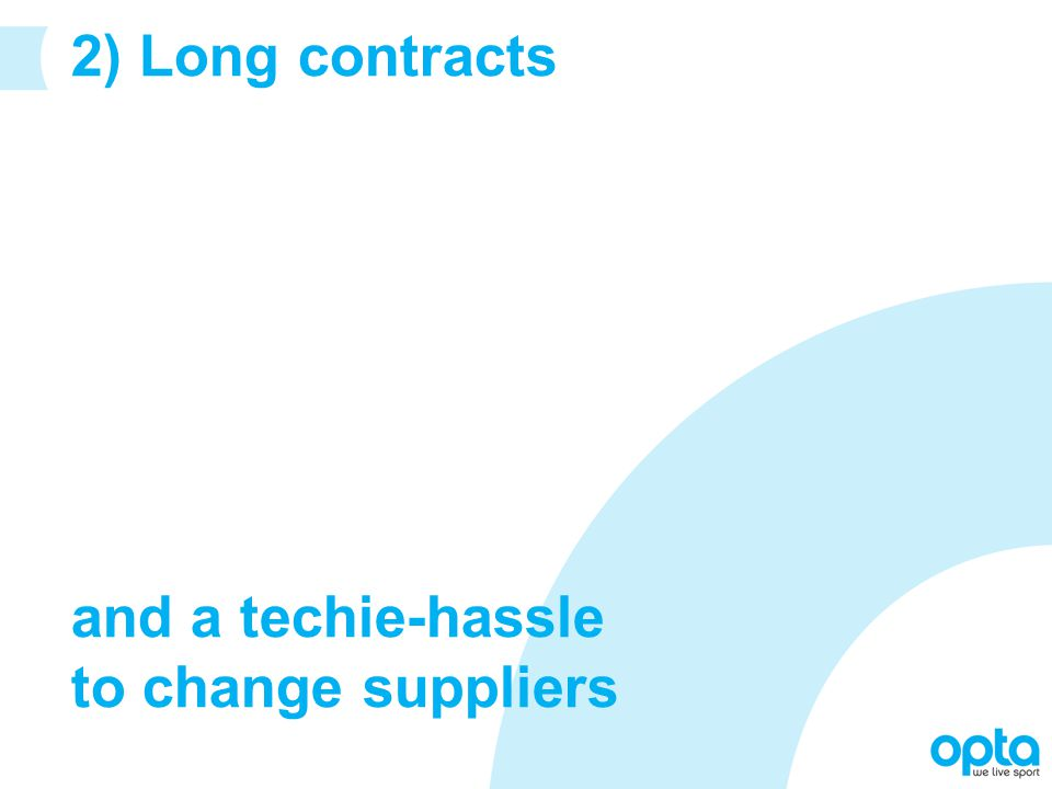 2) Long contracts and a techie-hassle to change suppliers