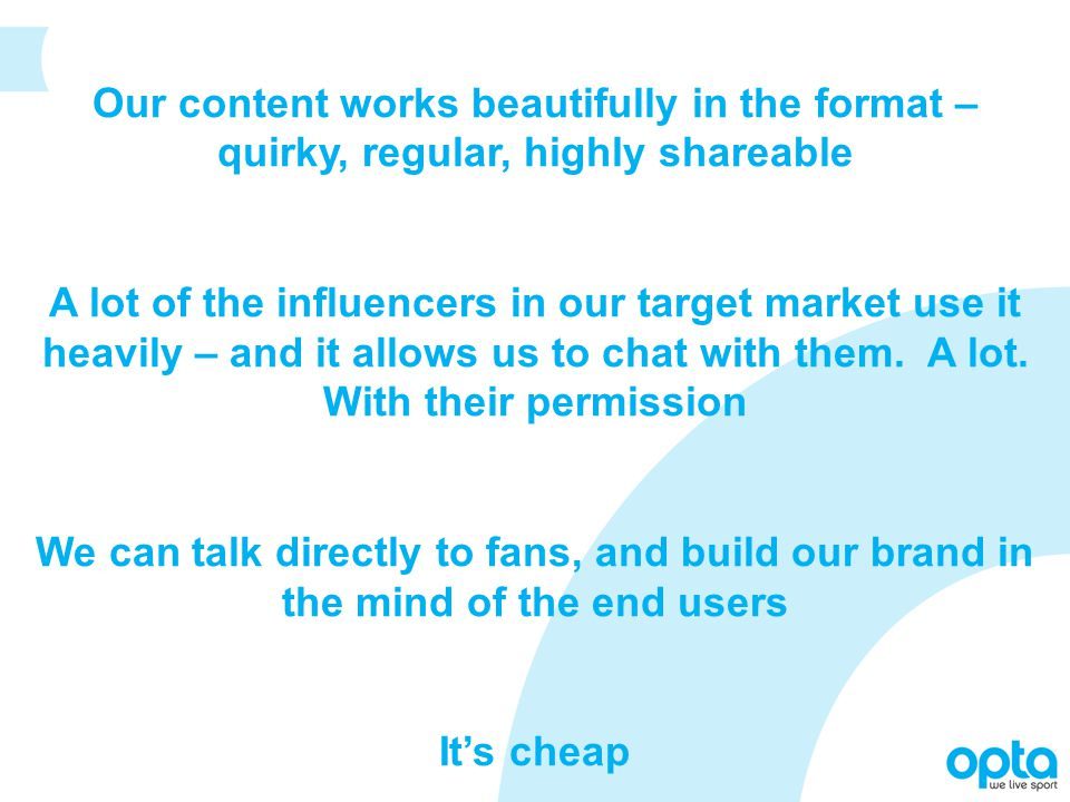Our content works beautifully in the format – quirky, regular, highly shareable A lot of the influencers in our target market use it heavily – and it allows us to chat with them.