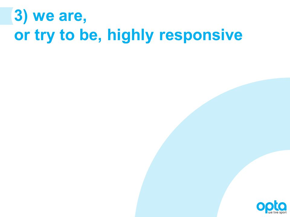 3) we are, or try to be, highly responsive
