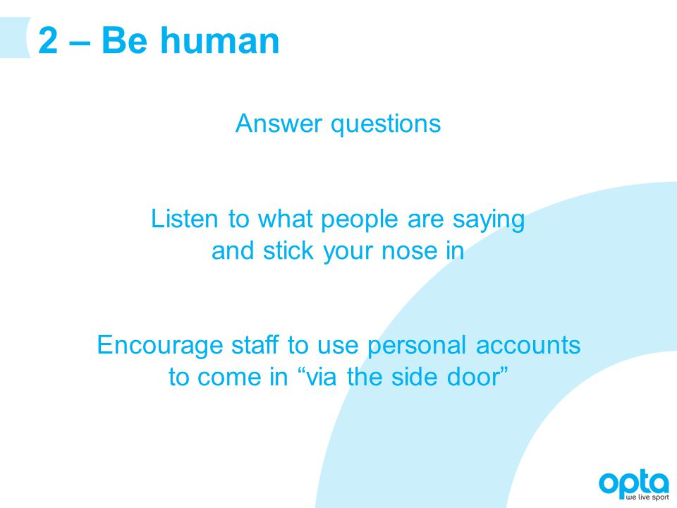 2 – Be human Answer questions Listen to what people are saying and stick your nose in Encourage staff to use personal accounts to come in via the side door