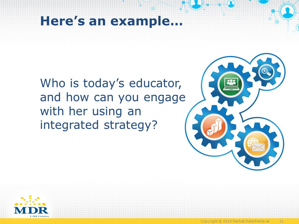 Copyright © 2014 Market Data Retrieval 11 Who is today's educator, and how can you engage with her using an integrated strategy.