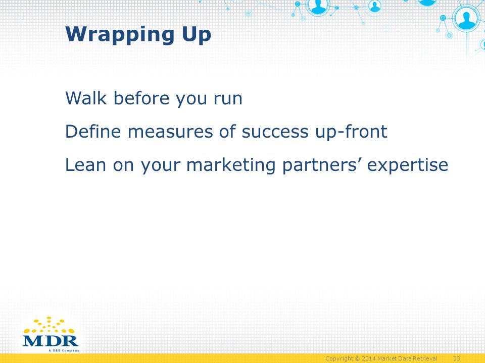 Copyright © 2014 Market Data Retrieval 33 Wrapping Up Walk before you run Define measures of success up-front Lean on your marketing partners' expertise