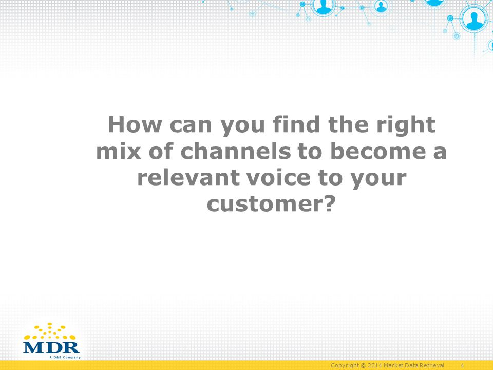 Copyright © 2014 Market Data Retrieval 4 How can you find the right mix of channels to become a relevant voice to your customer
