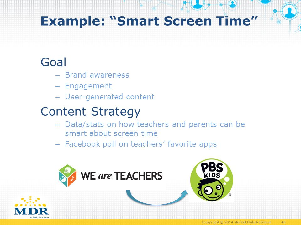 Copyright © 2014 Market Data Retrieval 48 Goal – Brand awareness – Engagement – User-generated content Content Strategy – Data/stats on how teachers and parents can be smart about screen time – Facebook poll on teachers' favorite apps Example: Smart Screen Time 48