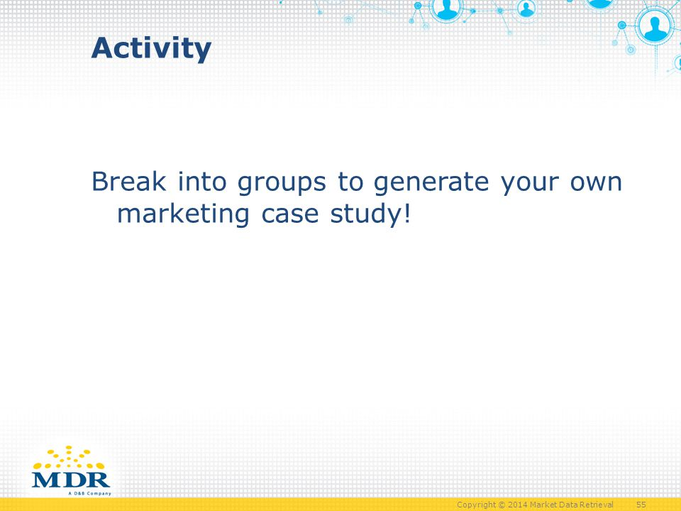 Copyright © 2014 Market Data Retrieval 55 Break into groups to generate your own marketing case study.