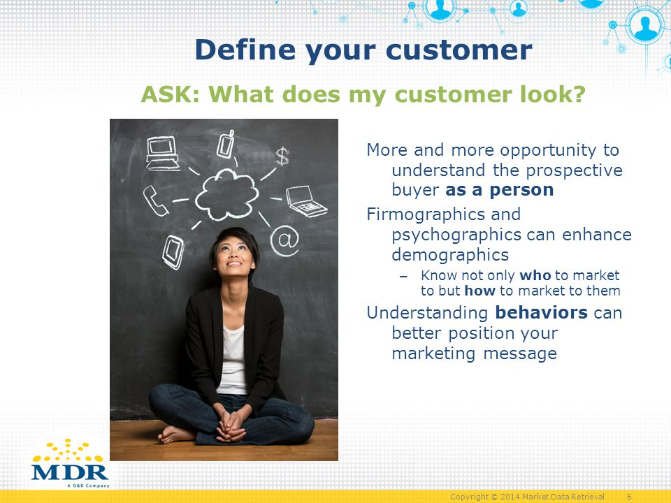 Copyright © 2014 Market Data Retrieval 6 Define your customer ASK: What does my customer look.