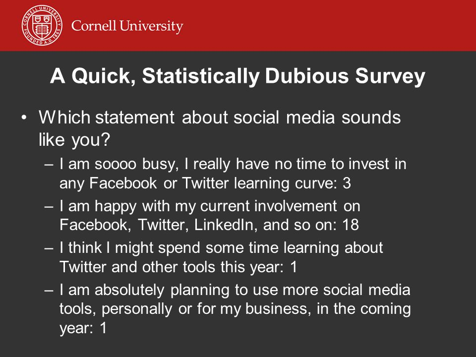 Which statement about social media sounds like you? –I–I am soooo busy, I really have no time to invest in any Facebook or Twitter learning curve: 3 –