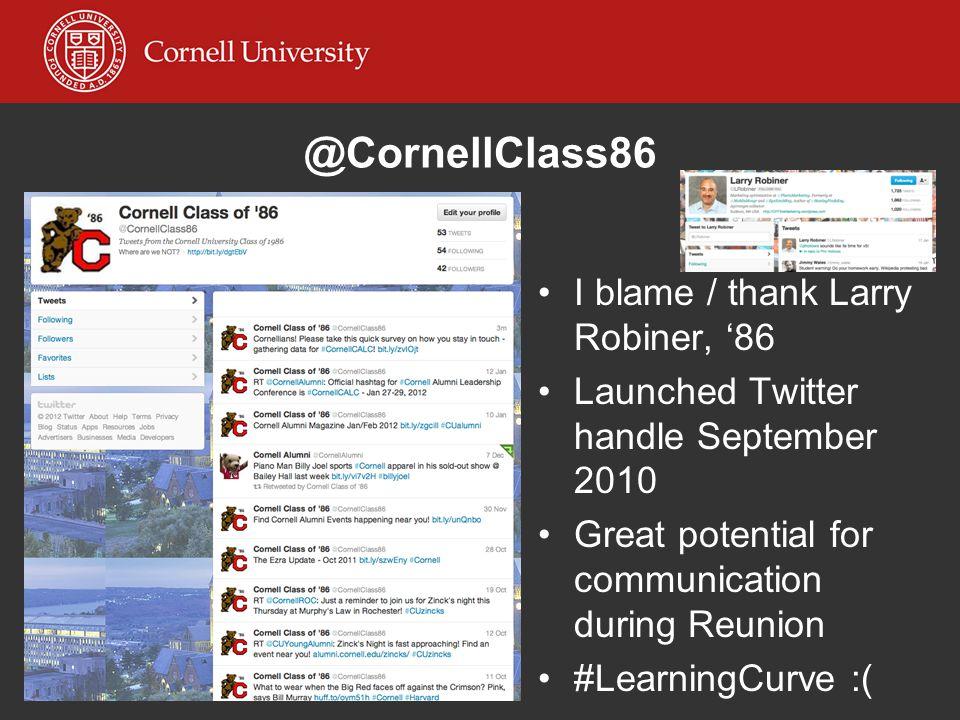 @CornellClass86 I blame / thank Larry Robiner, '86 Launched Twitter handle September 2010 Great potential for communication during Reunion #LearningCu