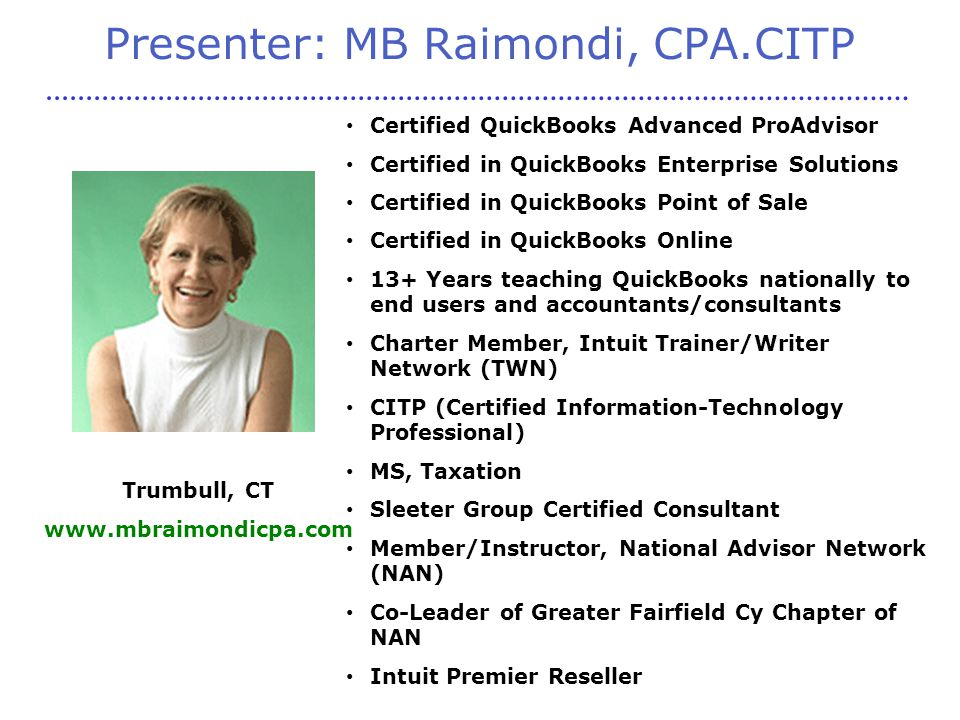 Presenter: MB Raimondi, CPA.CITP Certified QuickBooks Advanced ProAdvisor Certified in QuickBooks Enterprise Solutions Certified in QuickBooks Point of Sale Certified in QuickBooks Online 13+ Years teaching QuickBooks nationally to end users and accountants/consultants Charter Member, Intuit Trainer/Writer Network (TWN) CITP (Certified Information-Technology Professional) MS, Taxation Sleeter Group Certified Consultant Member/Instructor, National Advisor Network (NAN) Co-Leader of Greater Fairfield Cy Chapter of NAN Intuit Premier Reseller Trumbull, CT www.mbraimondicpa.com