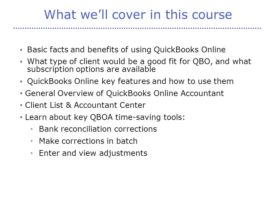 What we'll cover in this course Basic facts and benefits of using QuickBooks Online What type of client would be a good fit for QBO, and what subscription options are available QuickBooks Online key features and how to use them General Overview of QuickBooks Online Accountant Client List & Accountant Center Learn about key QBOA time-saving tools: Bank reconciliation corrections Make corrections in batch Enter and view adjustments