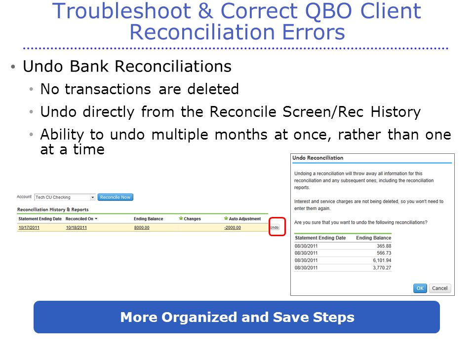 Troubleshoot & Correct QBO Client Reconciliation Errors Undo Bank Reconciliations No transactions are deleted Undo directly from the Reconcile Screen/Rec History Ability to undo multiple months at once, rather than one at a time More Organized and Save Steps