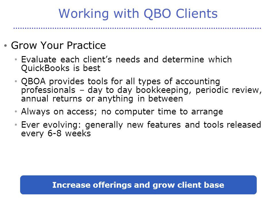 Working with QBO Clients Grow Your Practice Evaluate each client's needs and determine which QuickBooks is best QBOA provides tools for all types of accounting professionals – day to day bookkeeping, periodic review, annual returns or anything in between Always on access; no computer time to arrange Ever evolving: generally new features and tools released every 6-8 weeks Increase offerings and grow client base