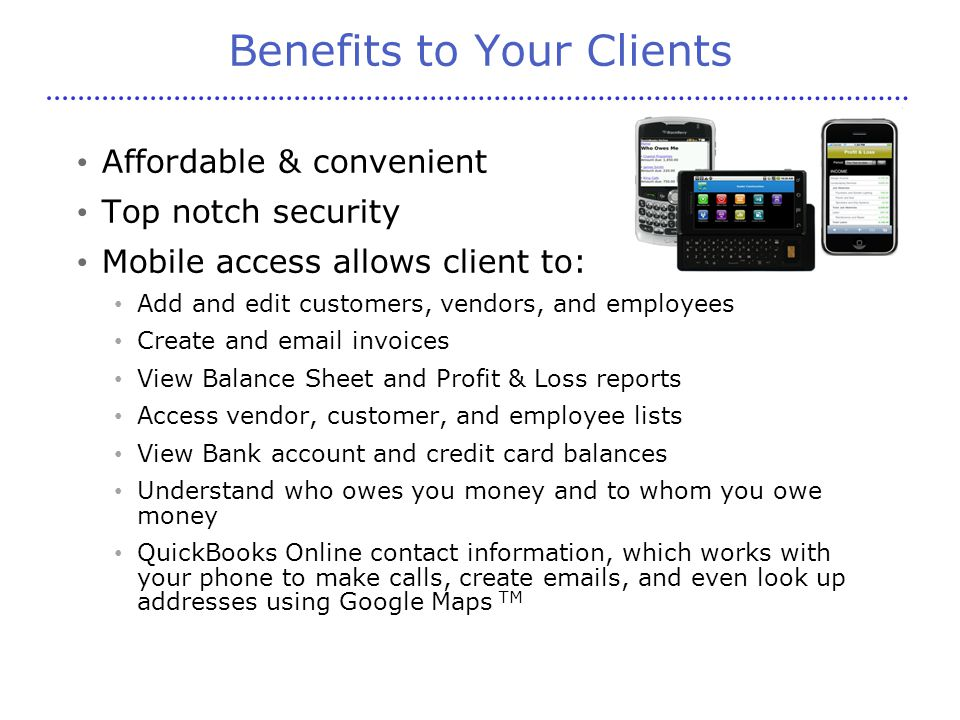 Benefits to Your Clients Affordable & convenient Top notch security Mobile access allows client to: Add and edit customers, vendors, and employees Create and email invoices View Balance Sheet and Profit & Loss reports Access vendor, customer, and employee lists View Bank account and credit card balances Understand who owes you money and to whom you owe money QuickBooks Online contact information, which works with your phone to make calls, create emails, and even look up addresses using Google Maps TM