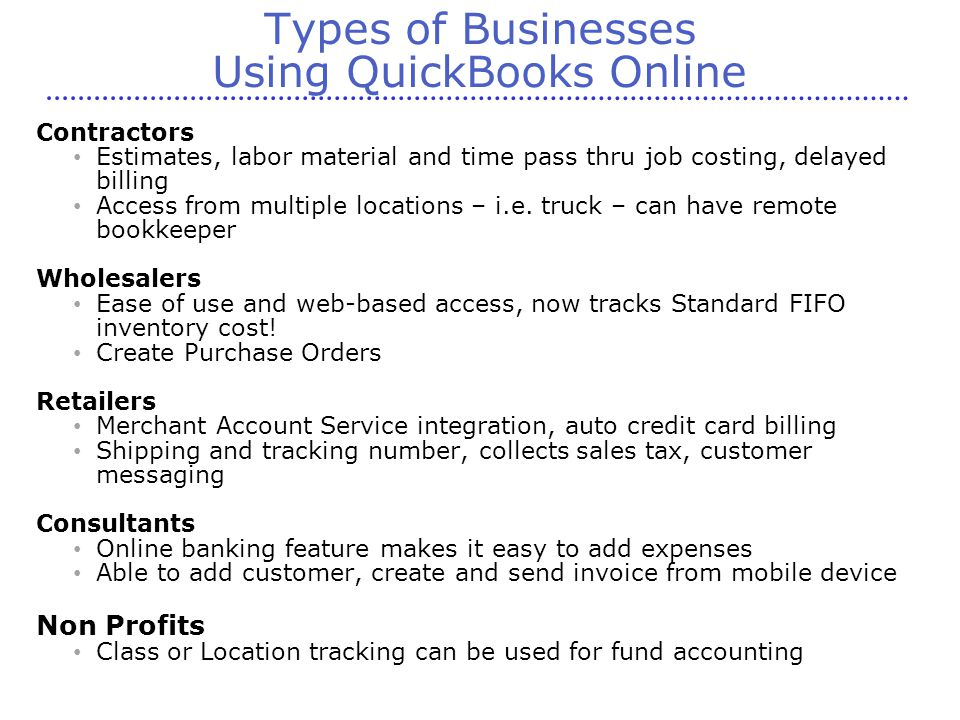 Types of Businesses Using QuickBooks Online Contractors Estimates, labor material and time pass thru job costing, delayed billing Access from multiple locations – i.e.