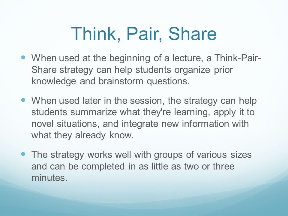 Think, Pair, Share When used at the beginning of a lecture, a Think-Pair- Share strategy can help students organize prior knowledge and brainstorm que