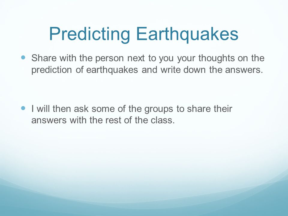 Predicting Earthquakes Share with the person next to you your thoughts on the prediction of earthquakes and write down the answers. I will then ask so