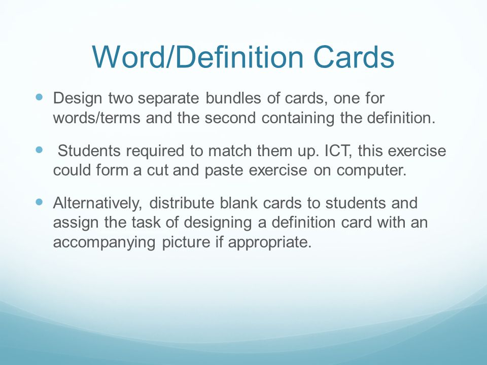Word/Definition Cards Design two separate bundles of cards, one for words/terms and the second containing the definition. Students required to match t