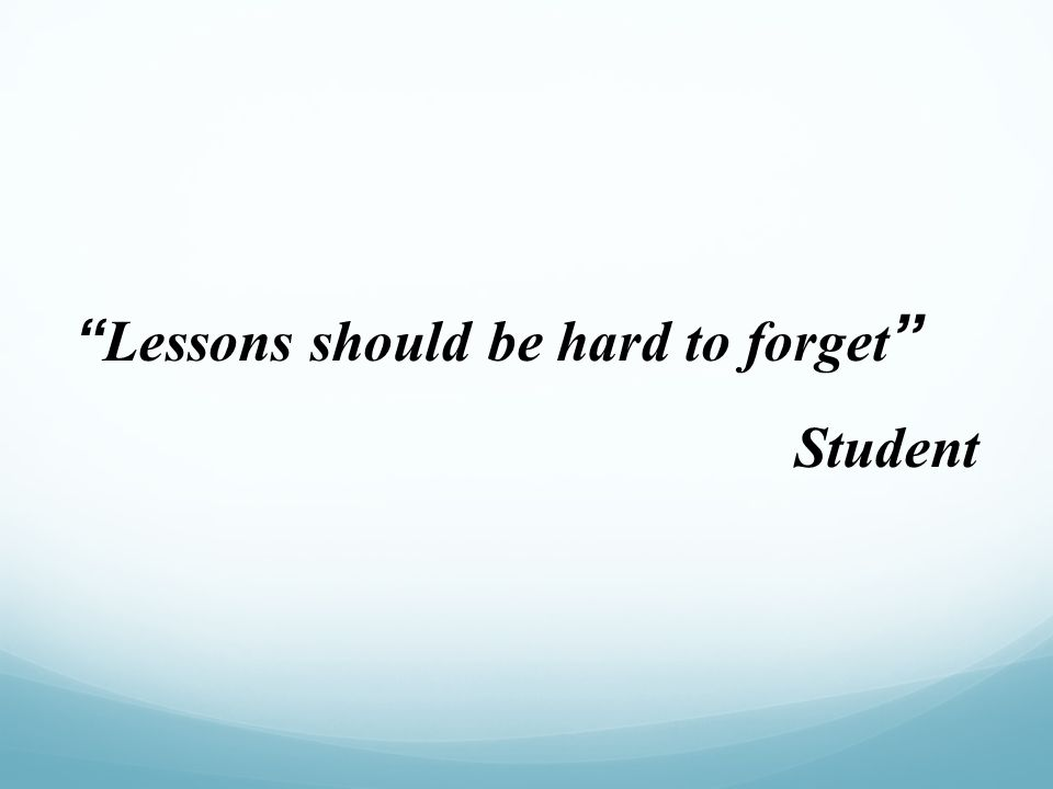 """Lessons should be hard to forget "" Student"