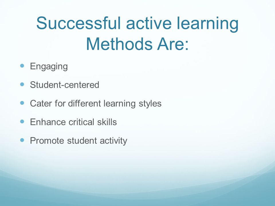 Successful active learning Methods Are: Engaging Student-centered Cater for different learning styles Enhance critical skills Promote student activity