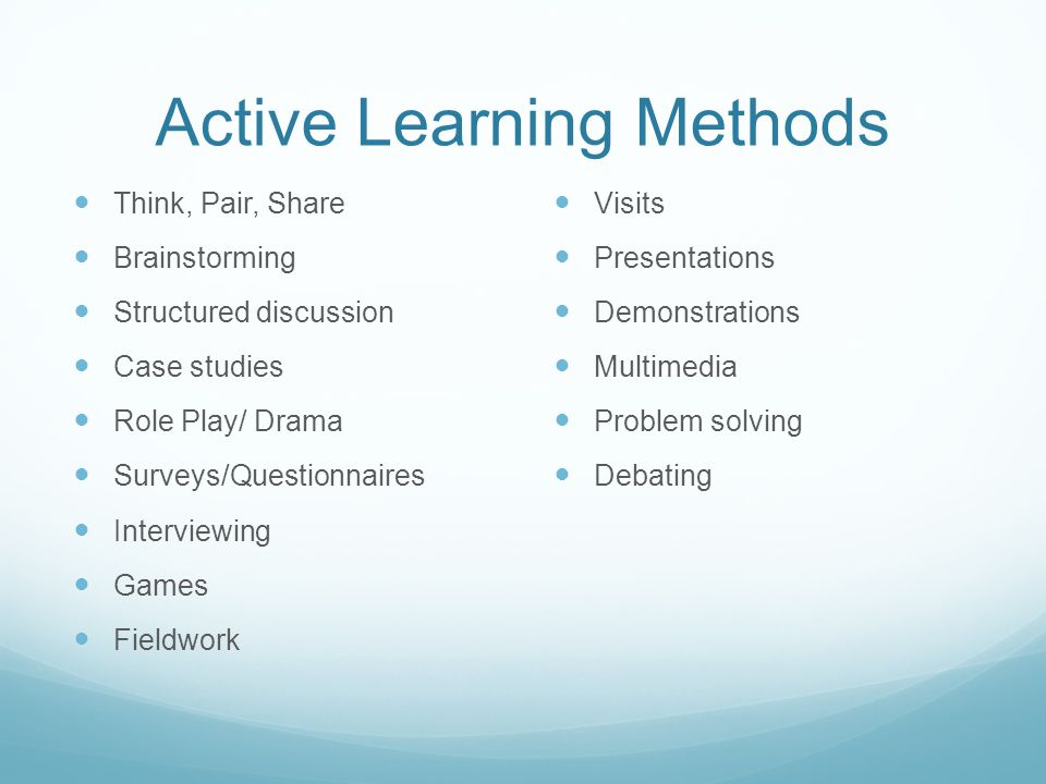 Active Learning Methods Think, Pair, Share Brainstorming Structured discussion Case studies Role Play/ Drama Surveys/Questionnaires Interviewing Games