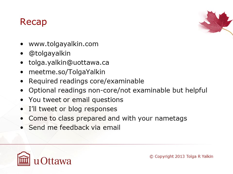 Recap www.tolgayalkin.com @tolgayalkin tolga.yalkin@uottawa.ca meetme.so/TolgaYalkin Required readings core/examinable Optional readings non-core/not examinable but helpful You tweet or email questions I'll tweet or blog responses Come to class prepared and with your nametags Send me feedback via email © Copyright 2013 Tolga R Yalkin