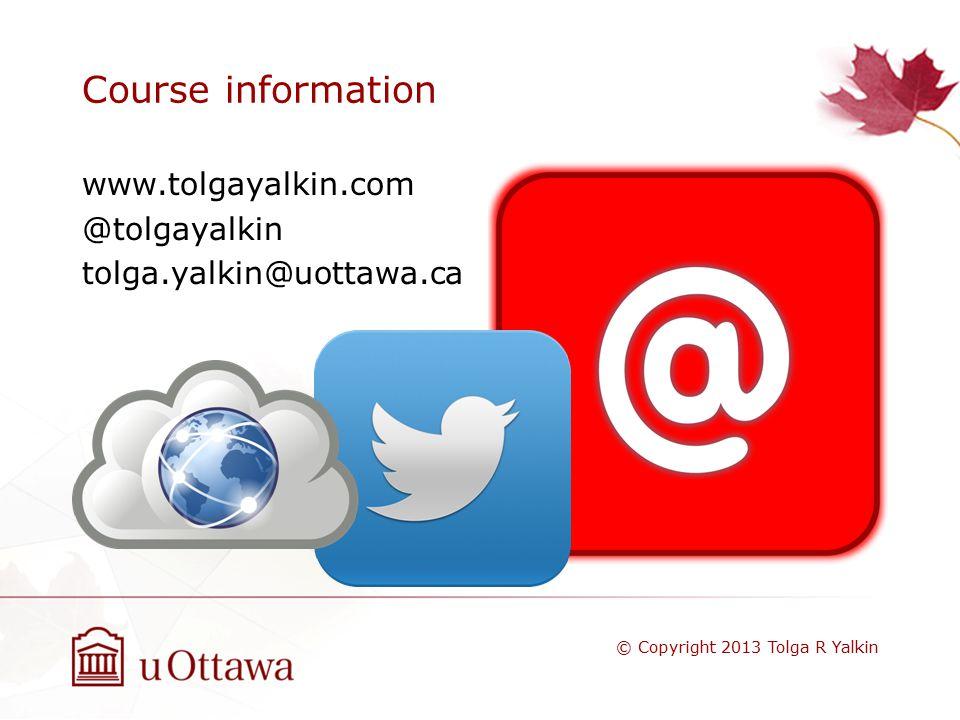 Course information www.tolgayalkin.com @tolgayalkin tolga.yalkin@uottawa.ca © Copyright 2013 Tolga R Yalkin