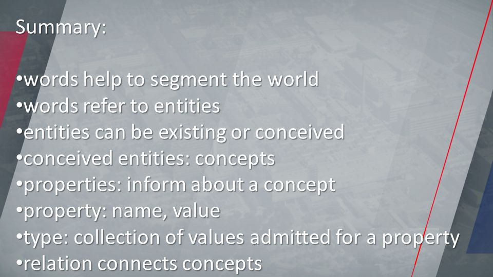 Summary: words help to segment the world words help to segment the world words refer to entities words refer to entities entities can be existing or conceived entities can be existing or conceived conceived entities: concepts conceived entities: concepts properties: inform about a concept properties: inform about a concept property: name, value property: name, value type: collection of values admitted for a property type: collection of values admitted for a property relation connects concepts relation connects concepts