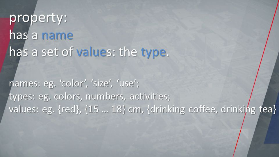 property: has a name has a set of values: the type. names: eg. 'color', 'size', 'use'; types: eg. colors, numbers, activities; values: eg. {red}, {15