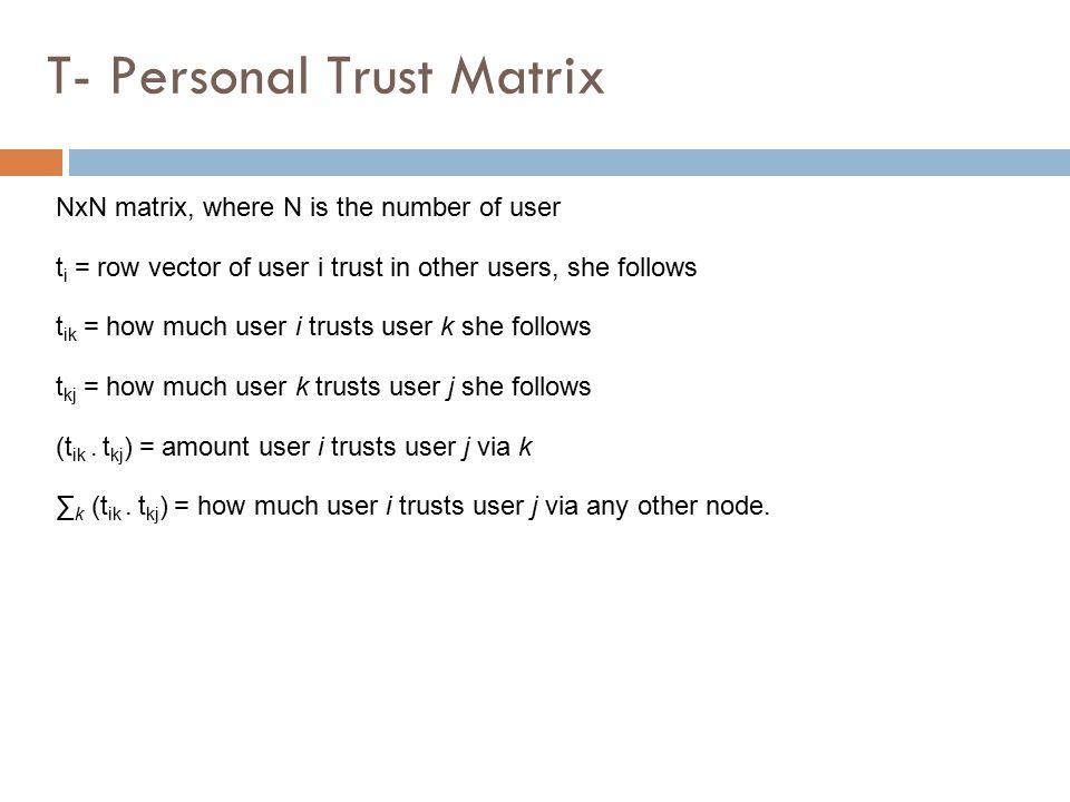 NxN matrix, where N is the number of user t i = row vector of user i trust in other users, she follows t ik = how much user i trusts user k she follows t kj = how much user k trusts user j she follows (t ik.