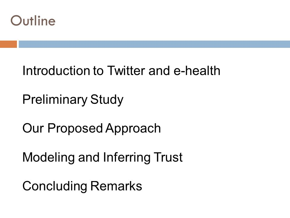 Outline Introduction to Twitter and e-health Preliminary Study Our Proposed Approach Modeling and Inferring Trust Concluding Remarks