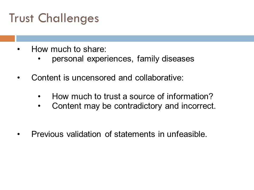 Trust Challenges How much to share: personal experiences, family diseases Content is uncensored and collaborative: How much to trust a source of information.