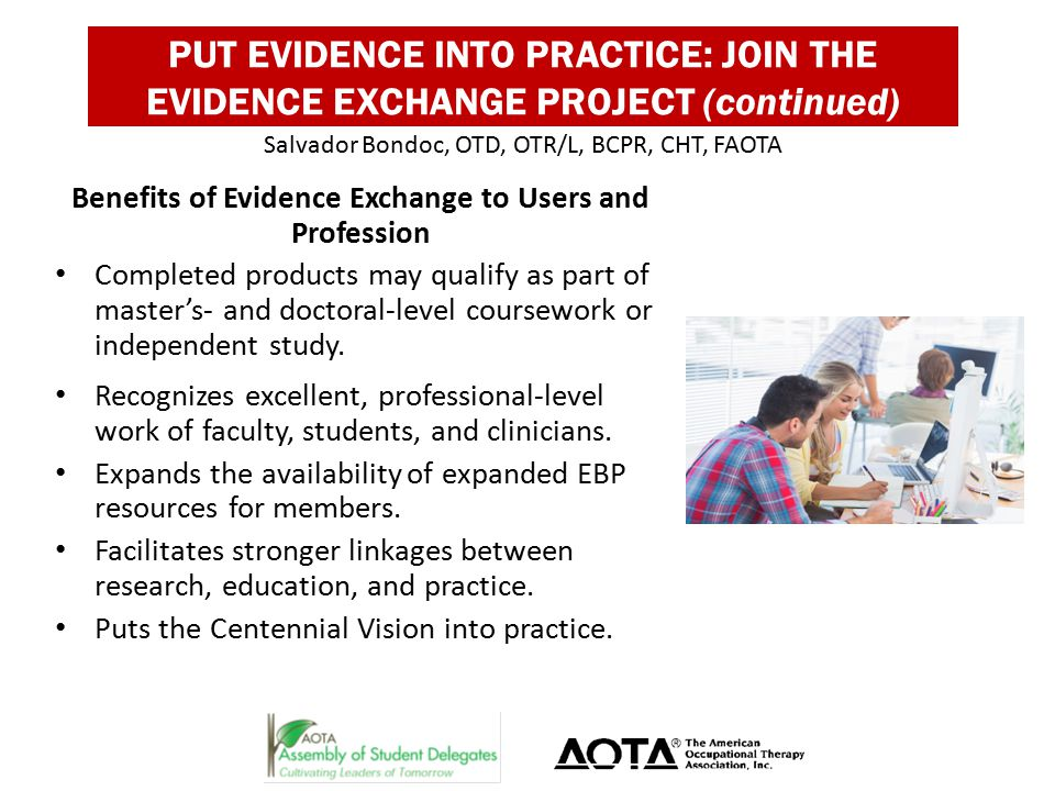 PUT EVIDENCE INTO PRACTICE: JOIN THE EVIDENCE EXCHANGE PROJECT (continued) Benefits of Evidence Exchange to Users and Profession Completed products may qualify as part of master's- and doctoral-level coursework or independent study.