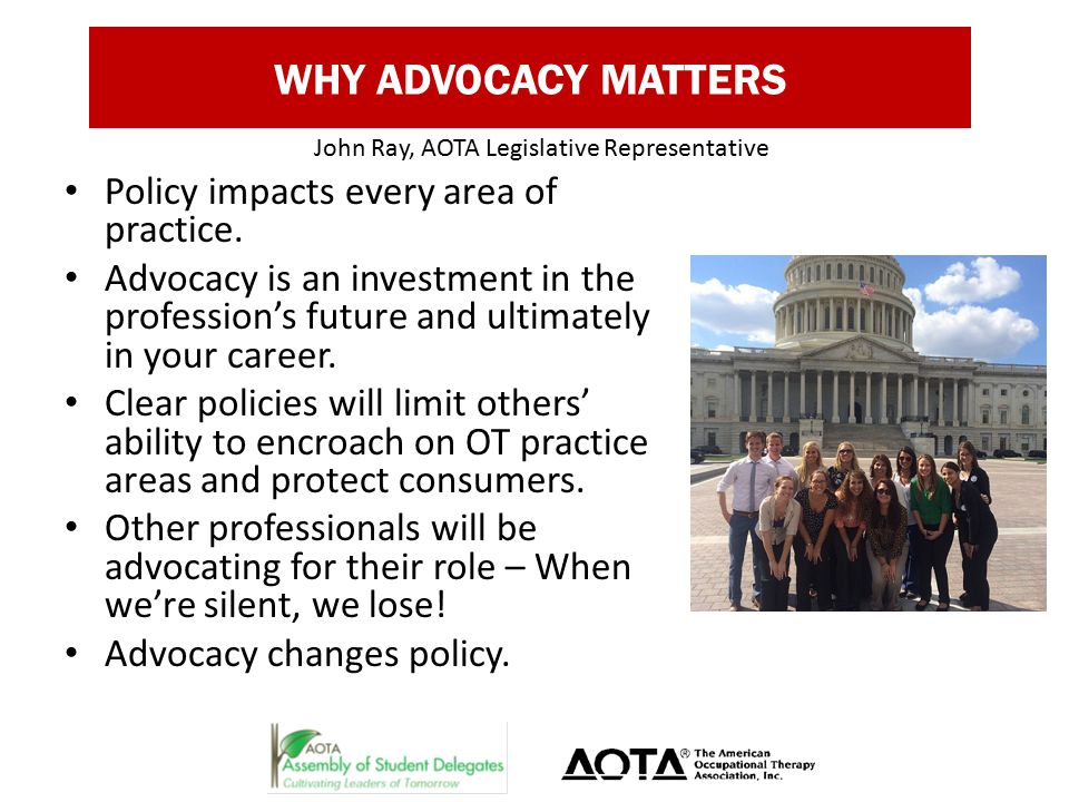 WHY ADVOCACY MATTERS Policy impacts every area of practice.