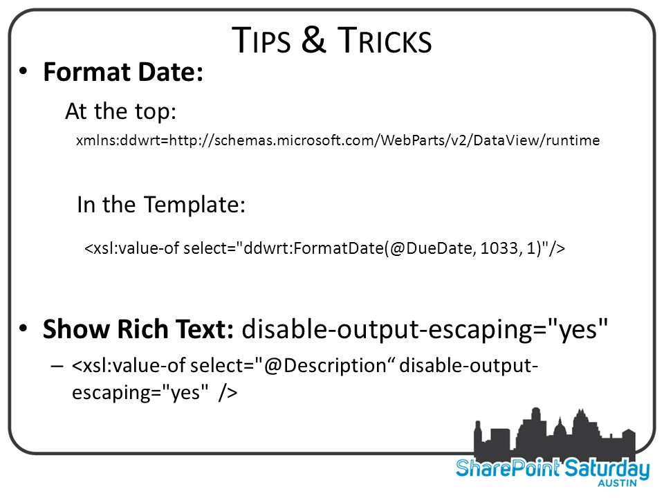 T IPS & T RICKS Format Date: At the top: xmlns:ddwrt=http://schemas.microsoft.com/WebParts/v2/DataView/runtime In the Template: Show Rich Text: disable-output-escaping= yes –