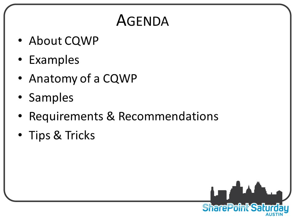 A GENDA About CQWP Examples Anatomy of a CQWP Samples Requirements & Recommendations Tips & Tricks