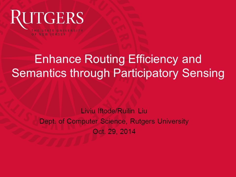 Enhance Routing Efficiency and Semantics through Participatory Sensing Liviu Iftode/Ruilin Liu Dept.