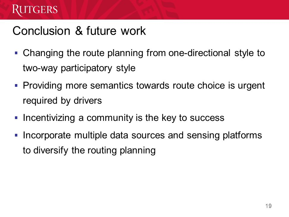 Conclusion & future work  Changing the route planning from one-directional style to two-way participatory style  Providing more semantics towards route choice is urgent required by drivers  Incentivizing a community is the key to success  Incorporate multiple data sources and sensing platforms to diversify the routing planning 19