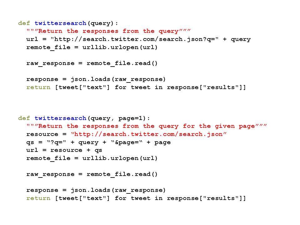 def twittersearch(query): Return the responses from the query url = http://search.twitter.com/search.json?q= + query remote_file = urllib.urlopen(url) raw_response = remote_file.read() response = json.loads(raw_response) return [tweet[ text ] for tweet in response[ results ]] def twittersearch(query, page=1): Return the responses from the query for the given page resource = http://search.twitter.com/search.json qs = ?q= + query + &page= + page url = resource + qs remote_file = urllib.urlopen(url) raw_response = remote_file.read() response = json.loads(raw_response) return [tweet[ text ] for tweet in response[ results ]]