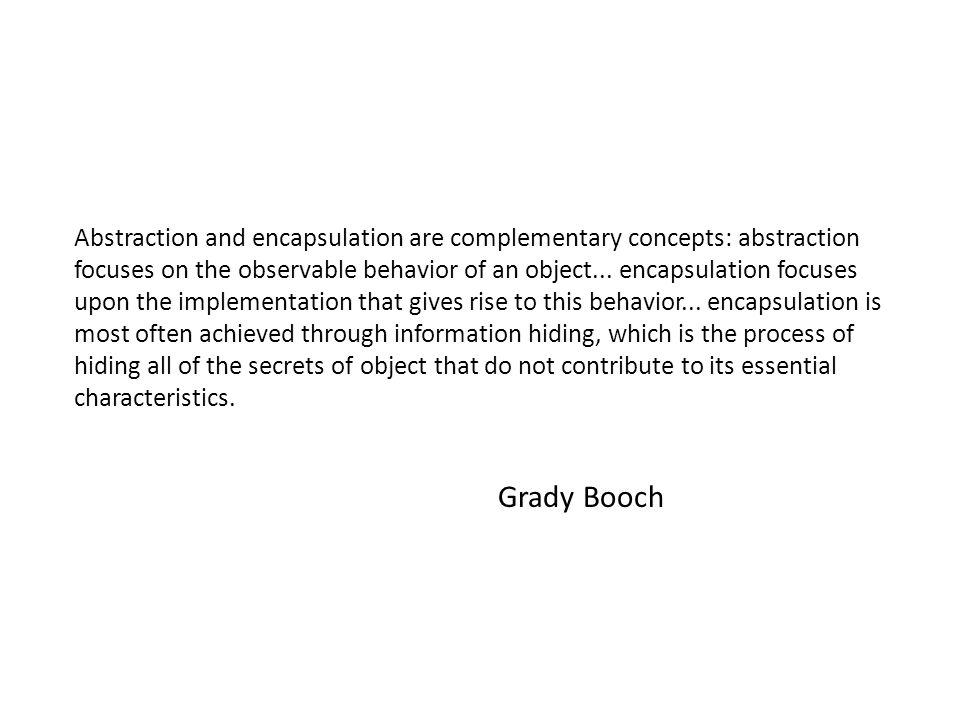 Abstraction and encapsulation are complementary concepts: abstraction focuses on the observable behavior of an object...