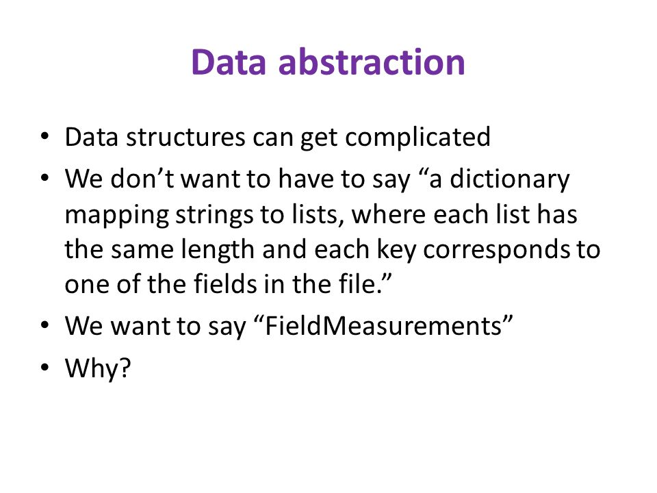 Data abstraction Data structures can get complicated We don't want to have to say a dictionary mapping strings to lists, where each list has the same length and each key corresponds to one of the fields in the file. We want to say FieldMeasurements Why?