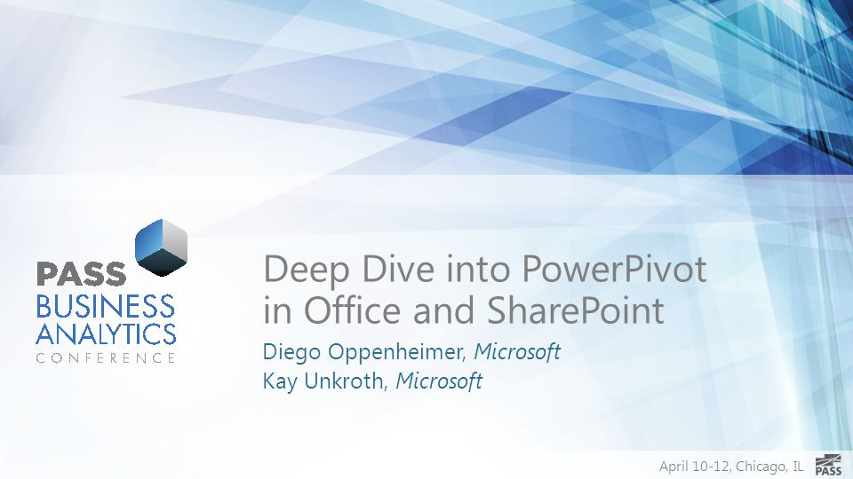 April 10-12, Chicago, IL Deep Dive into PowerPivot in Office and SharePoint Diego Oppenheimer, Microsoft Kay Unkroth, Microsoft
