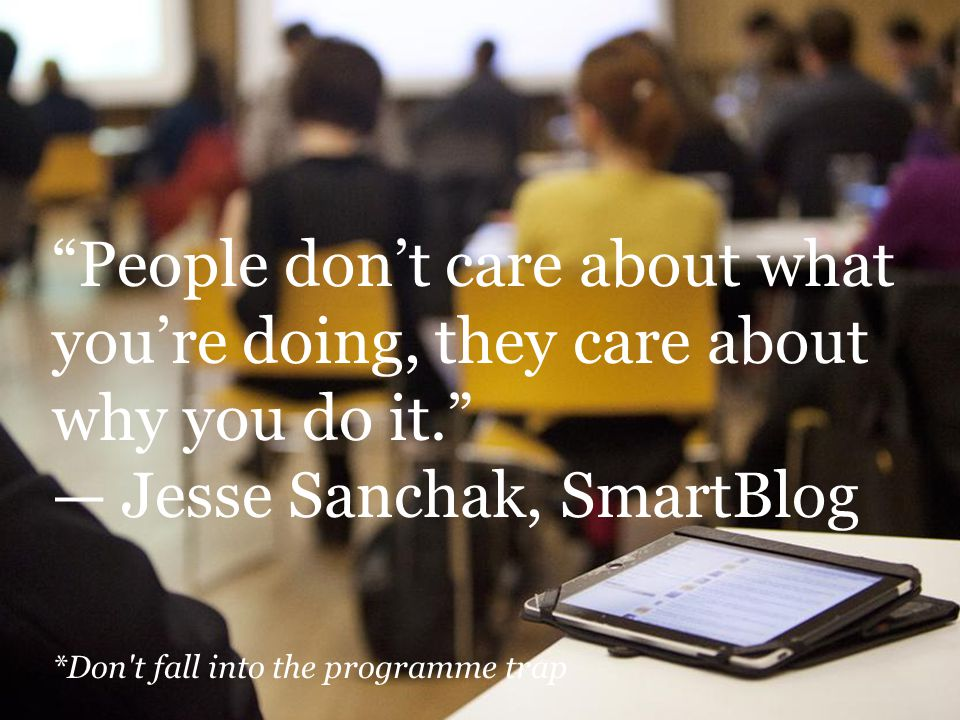 People don't care about what you're doing, they care about why you do it. — Jesse Sanchak, SmartBlog *Don t fall into the programme trap