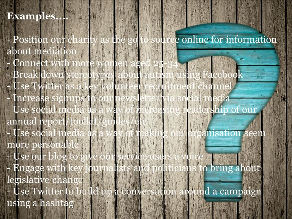 Examples.... - Position our charity as the go to source online for information about mediation - Connect with more women aged 25-34 - Break down stere